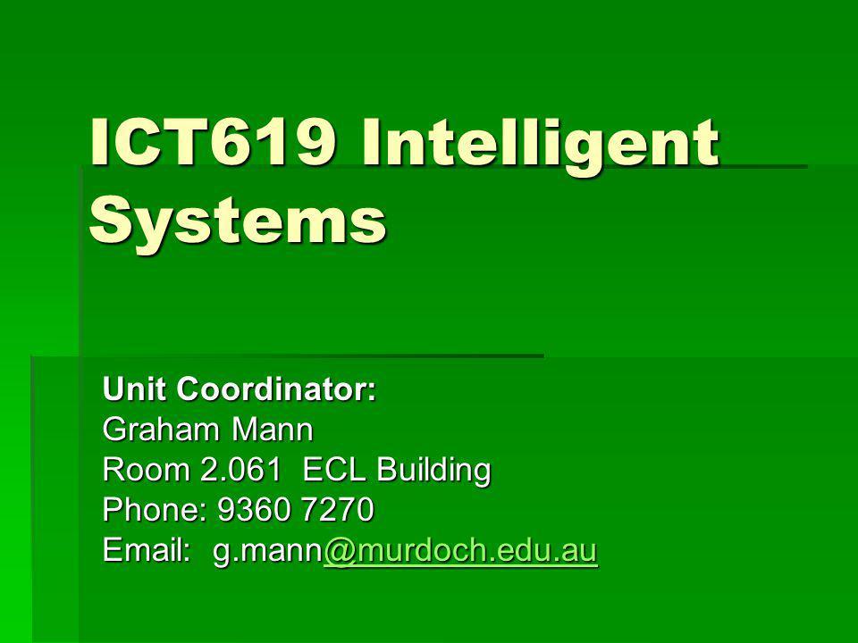 ICT619 Intelligent Systems Unit Coordinator: Graham Mann Room 2.061 ECL Building Phone: 9360 7270 Email: g.mann@murdoch.edu.au @murdoch.edu.au