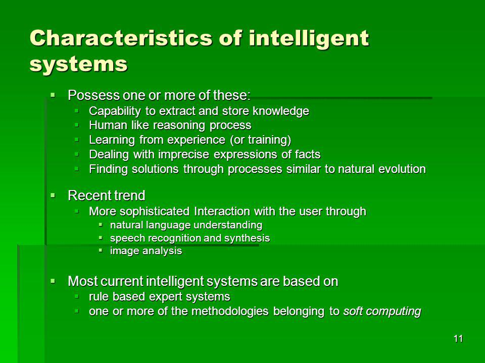 11 Characteristics of intelligent systems Possess one or more of these: Possess one or more of these: Capability to extract and store knowledge Capability to extract and store knowledge Human like reasoning process Human like reasoning process Learning from experience (or training) Learning from experience (or training) Dealing with imprecise expressions of facts Dealing with imprecise expressions of facts Finding solutions through processes similar to natural evolution Finding solutions through processes similar to natural evolution Recent trend Recent trend More sophisticated Interaction with the user through More sophisticated Interaction with the user through natural language understanding natural language understanding speech recognition and synthesis speech recognition and synthesis image analysis image analysis Most current intelligent systems are based on Most current intelligent systems are based on rule based expert systems rule based expert systems one or more of the methodologies belonging to soft computing one or more of the methodologies belonging to soft computing