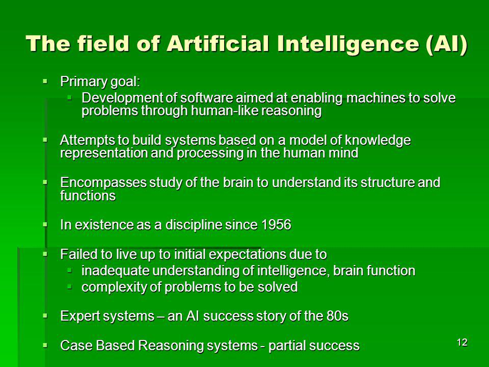 12 The field of Artificial Intelligence (AI) Primary goal: Primary goal: Development of software aimed at enabling machines to solve problems through