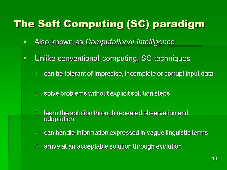 13 The Soft Computing (SC) paradigm Also known as Computational Intelligence Also known as Computational Intelligence Unlike conventional computing, SC techniques Unlike conventional computing, SC techniques 1.can be tolerant of imprecise, incomplete or corrupt input data 2.solve problems without explicit solution steps 3.learn the solution through repeated observation and adaptation 4.can handle information expressed in vague linguistic terms 5.arrive at an acceptable solution through evolution