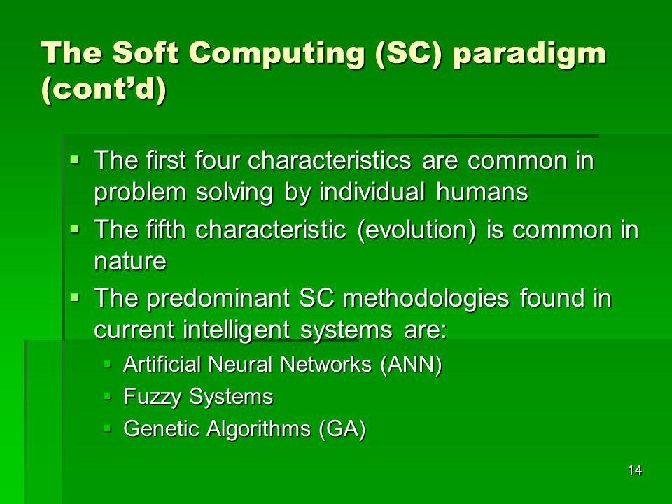 14 The Soft Computing (SC) paradigm (contd) The first four characteristics are common in problem solving by individual humans The first four characteristics are common in problem solving by individual humans The fifth characteristic (evolution) is common in nature The fifth characteristic (evolution) is common in nature The predominant SC methodologies found in current intelligent systems are: The predominant SC methodologies found in current intelligent systems are: Artificial Neural Networks (ANN) Artificial Neural Networks (ANN) Fuzzy Systems Fuzzy Systems Genetic Algorithms (GA) Genetic Algorithms (GA)