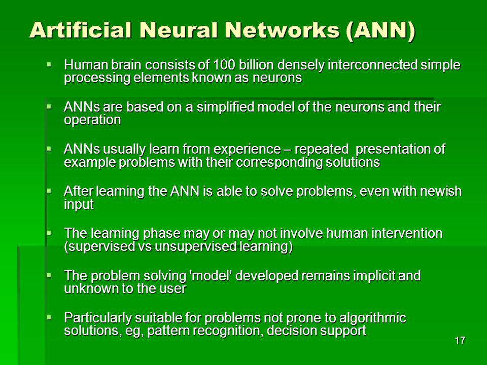 17 Artificial Neural Networks (ANN) Human brain consists of 100 billion densely interconnected simple processing elements known as neurons Human brain