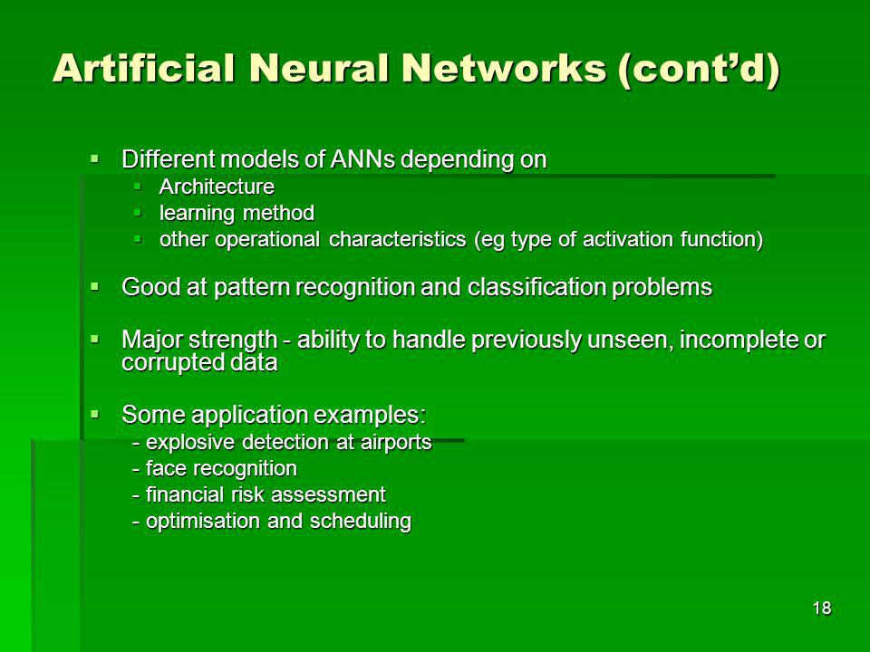 18 Artificial Neural Networks (contd) Different models of ANNs depending on Different models of ANNs depending on Architecture Architecture learning method learning method other operational characteristics (eg type of activation function) other operational characteristics (eg type of activation function) Good at pattern recognition and classification problems Good at pattern recognition and classification problems Major strength - ability to handle previously unseen, incomplete or corrupted data Major strength - ability to handle previously unseen, incomplete or corrupted data Some application examples: Some application examples: - explosive detection at airports - face recognition - financial risk assessment - optimisation and scheduling