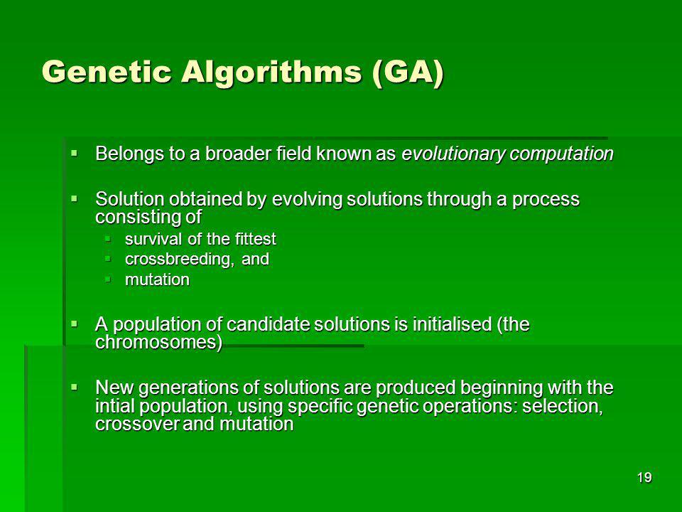 19 Genetic Algorithms (GA) Belongs to a broader field known as evolutionary computation Belongs to a broader field known as evolutionary computation S