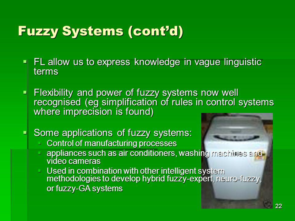 22 Fuzzy Systems (contd) FL allow us to express knowledge in vague linguistic terms FL allow us to express knowledge in vague linguistic terms Flexibility and power of fuzzy systems now well recognised (eg simplification of rules in control systems where imprecision is found) Flexibility and power of fuzzy systems now well recognised (eg simplification of rules in control systems where imprecision is found) Some applications of fuzzy systems: Some applications of fuzzy systems: Control of manufacturing processes Control of manufacturing processes appliances such as air conditioners, washing machines and video cameras appliances such as air conditioners, washing machines and video cameras Used in combination with other intelligent system methodologies to develop hybrid fuzzy-expert, neuro-fuzzy, Used in combination with other intelligent system methodologies to develop hybrid fuzzy-expert, neuro-fuzzy, or fuzzy-GA systems or fuzzy-GA systems
