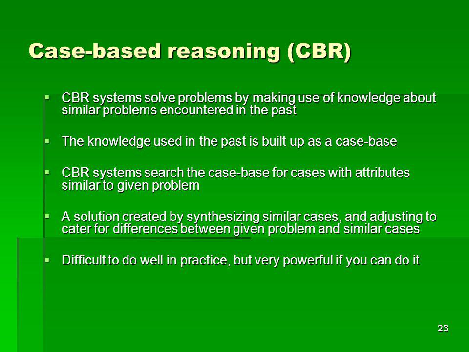 23 Case-based reasoning (CBR) CBR systems solve problems by making use of knowledge about similar problems encountered in the past CBR systems solve p