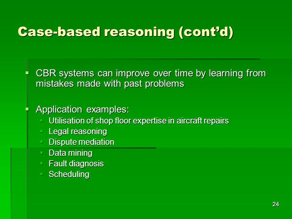 24 Case-based reasoning (contd) CBR systems can improve over time by learning from mistakes made with past problems CBR systems can improve over time by learning from mistakes made with past problems Application examples: Application examples: Utilisation of shop floor expertise in aircraft repairs Utilisation of shop floor expertise in aircraft repairs Legal reasoning Legal reasoning Dispute mediation Dispute mediation Data mining Data mining Fault diagnosis Fault diagnosis Scheduling Scheduling