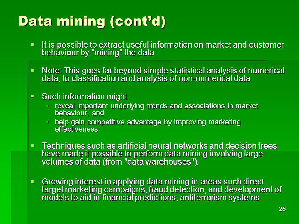 26 Data mining (contd) It is possible to extract useful information on market and customer behaviour by mining