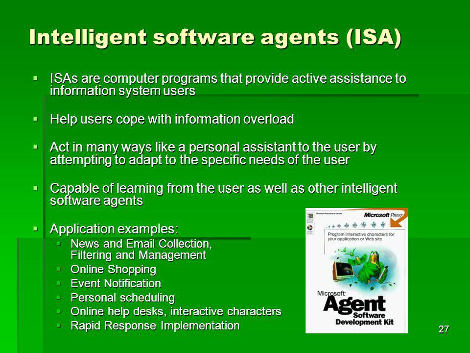 27 Intelligent software agents (ISA) ISAs are computer programs that provide active assistance to information system users ISAs are computer programs that provide active assistance to information system users Help users cope with information overload Help users cope with information overload Act in many ways like a personal assistant to the user by attempting to adapt to the specific needs of the user Act in many ways like a personal assistant to the user by attempting to adapt to the specific needs of the user Capable of learning from the user as well as other intelligent software agents Capable of learning from the user as well as other intelligent software agents Application examples: Application examples: News and Email Collection, Filtering and Management News and Email Collection, Filtering and Management Online Shopping Online Shopping Event Notification Event Notification Personal scheduling Personal scheduling Online help desks, interactive characters Online help desks, interactive characters Rapid Response Implementation Rapid Response Implementation