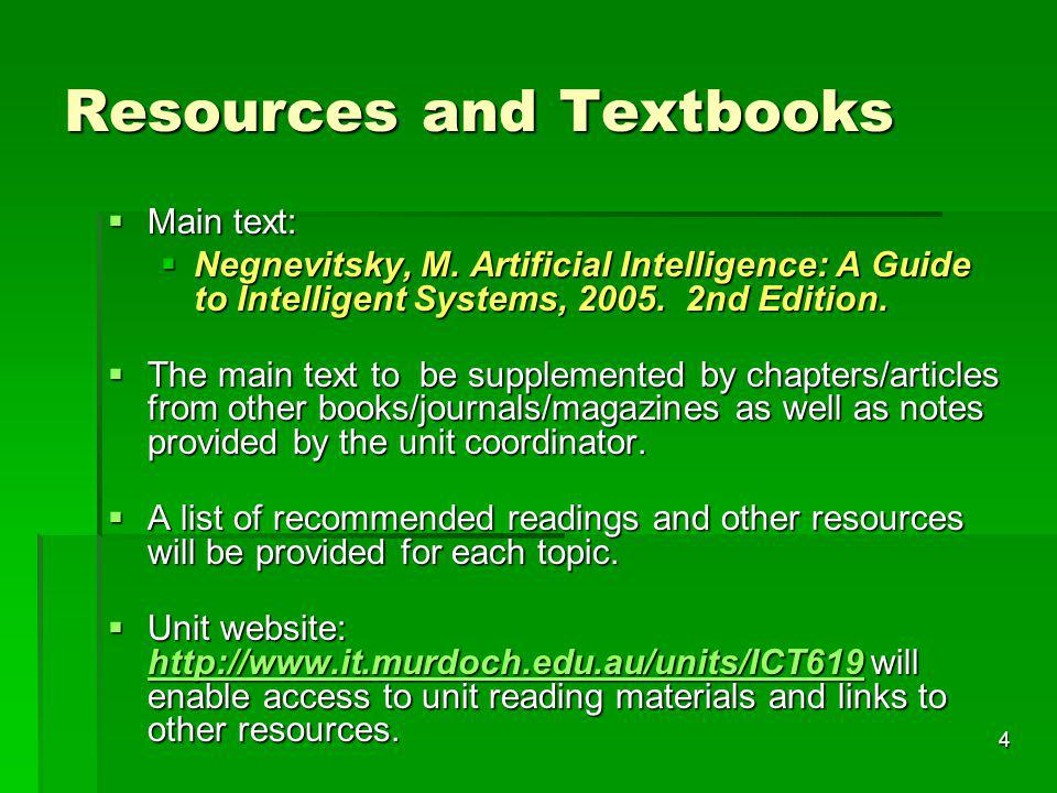 4 Resources and Textbooks Main text: Main text: Negnevitsky, M. Artificial Intelligence: A Guide to Intelligent Systems, 2005. 2nd Edition. Negnevitsk