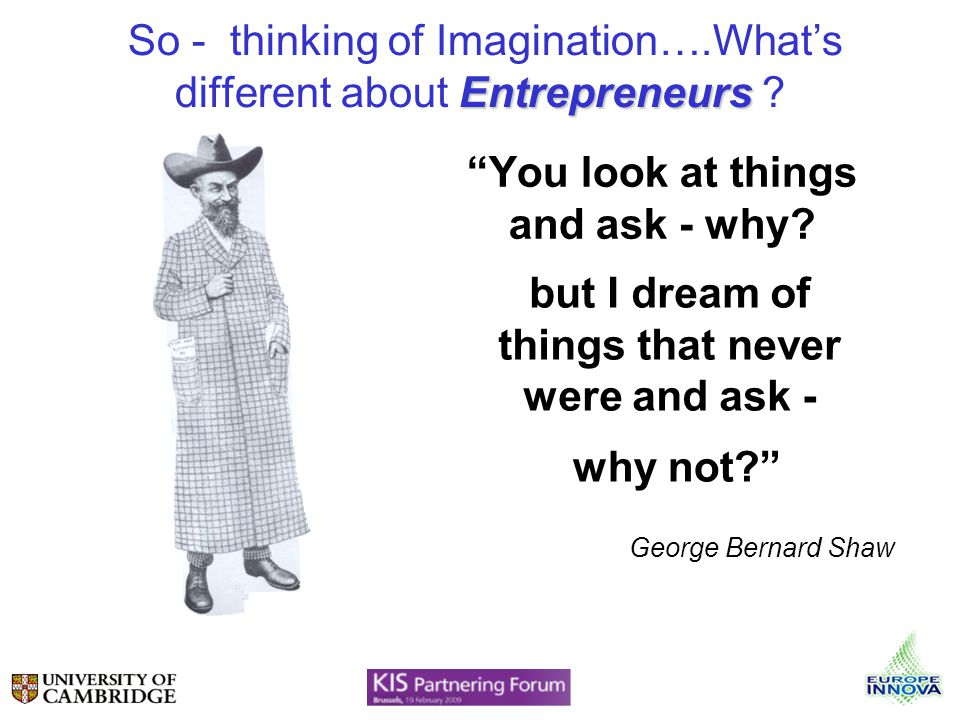 You look at things and ask - why? but I dream of things that never were and ask - George Bernard Shaw why not? Entrepreneurs So - thinking of Imaginat