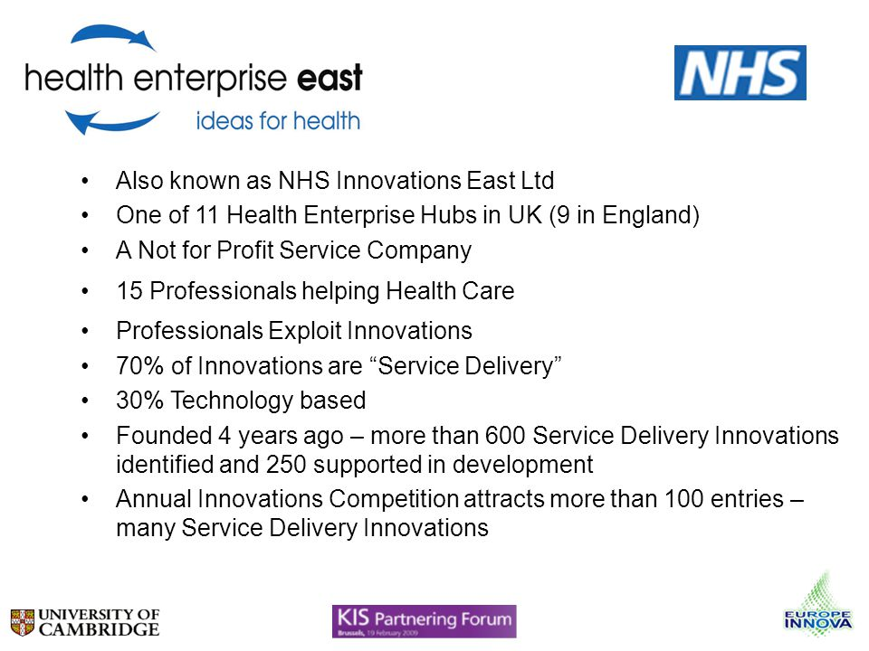 Also known as NHS Innovations East Ltd One of 11 Health Enterprise Hubs in UK (9 in England) A Not for Profit Service Company 15 Professionals helping Health Care Professionals Exploit Innovations 70% of Innovations are Service Delivery 30% Technology based Founded 4 years ago – more than 600 Service Delivery Innovations identified and 250 supported in development Annual Innovations Competition attracts more than 100 entries – many Service Delivery Innovations