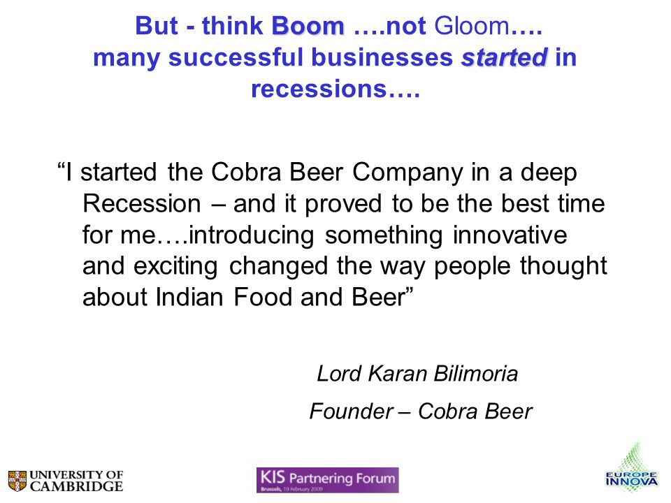 Boom started But - think Boom ….not Gloom…. many successful businesses started in recessions…. I started the Cobra Beer Company in a deep Recession –