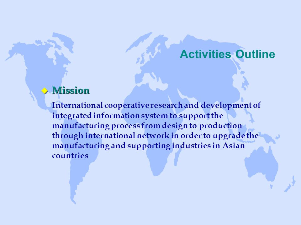 Activities Outline u Mission International cooperative research and development of integrated information system to support the manufacturing process