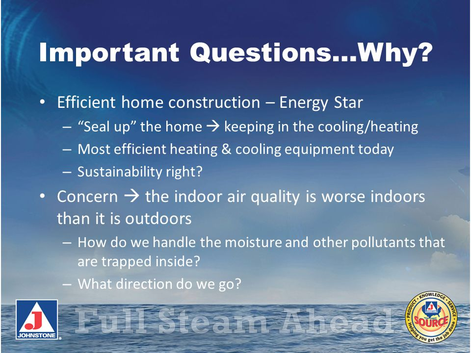 Important Questions…Why? Efficient home construction – Energy Star – Seal up the home keeping in the cooling/heating – Most efficient heating & coolin