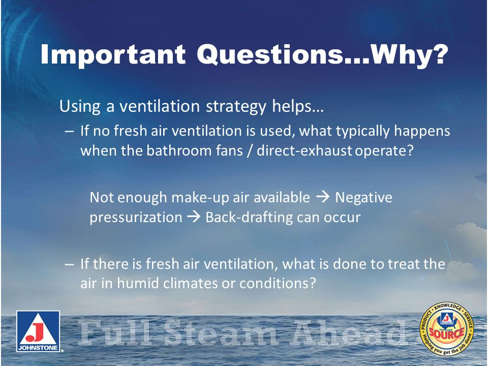 Important Questions…Why? Using a ventilation strategy helps… – If no fresh air ventilation is used, what typically happens when the bathroom fans / di