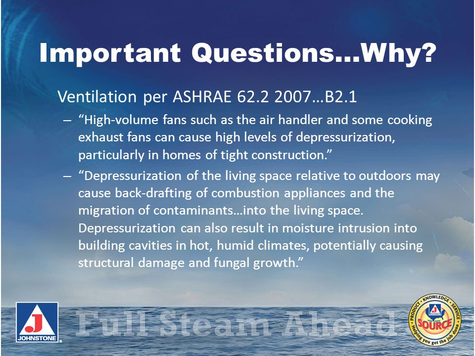 Important Questions…Why? Ventilation per ASHRAE 62.2 2007…B2.1 – High-volume fans such as the air handler and some cooking exhaust fans can cause high