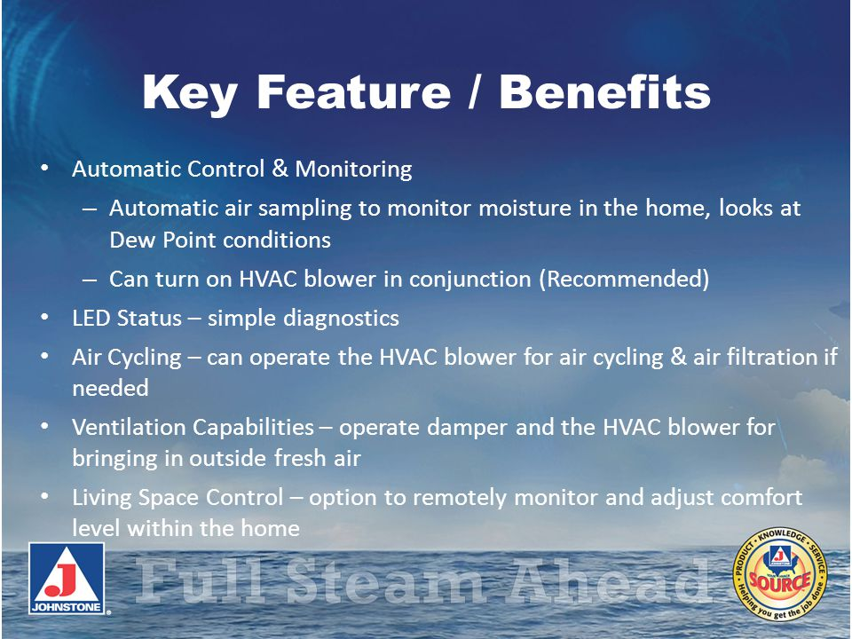 Key Feature / Benefits Automatic Control & Monitoring – Automatic air sampling to monitor moisture in the home, looks at Dew Point conditions – Can tu