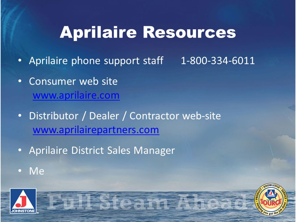Aprilaire Resources Aprilaire phone support staff 1-800-334-6011 Consumer web site www.aprilaire.com www.aprilaire.com Distributor / Dealer / Contract