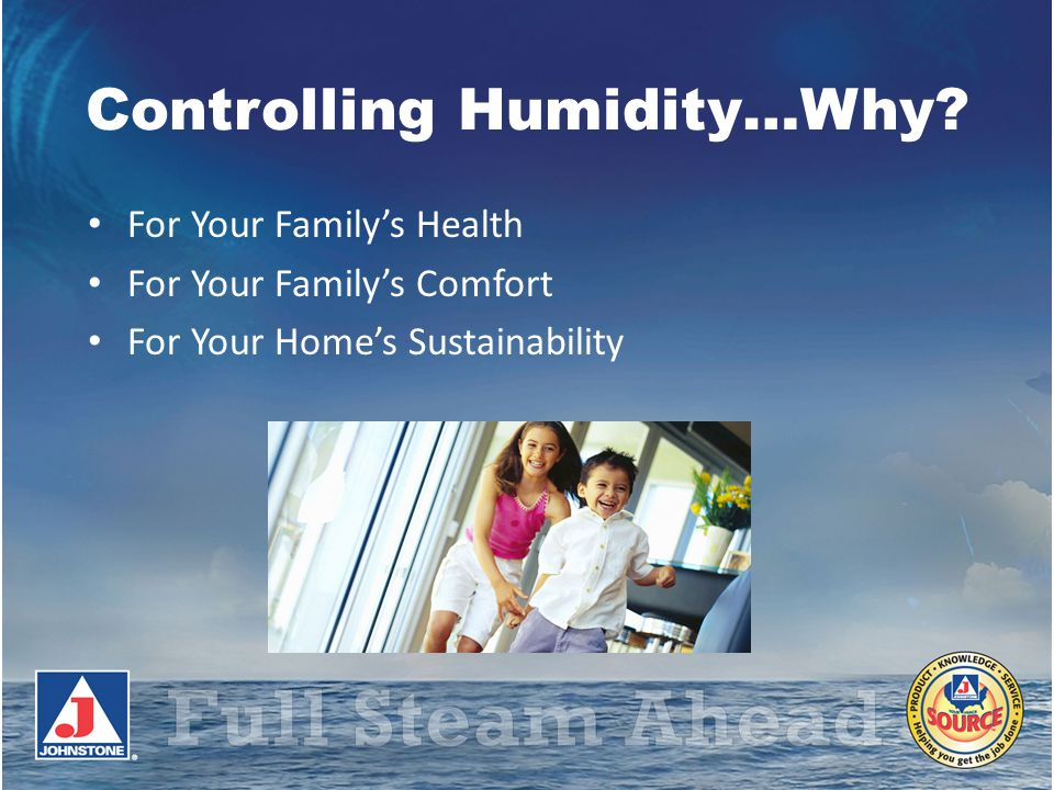 Controlling Humidity…Why? For Your Familys Health For Your Familys Comfort For Your Homes Sustainability