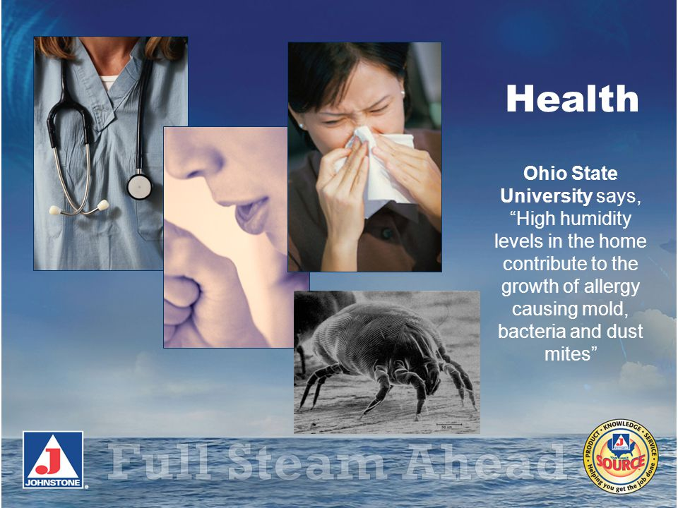 Health Ohio State University says, High humidity levels in the home contribute to the growth of allergy causing mold, bacteria and dust mites