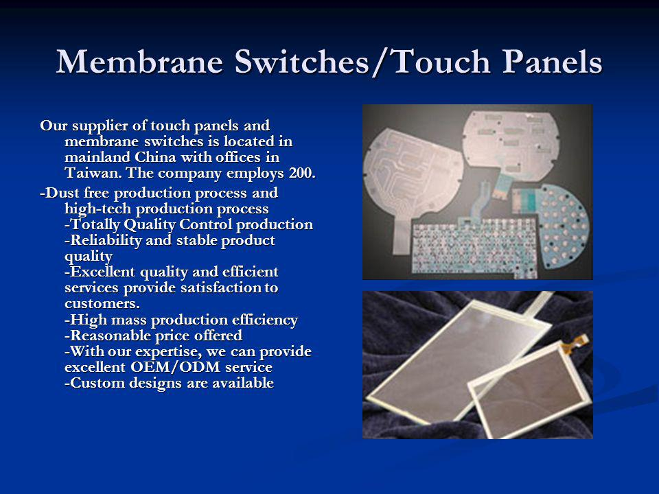 Membrane Switches/Touch Panels Our supplier of touch panels and membrane switches is located in mainland China with offices in Taiwan.