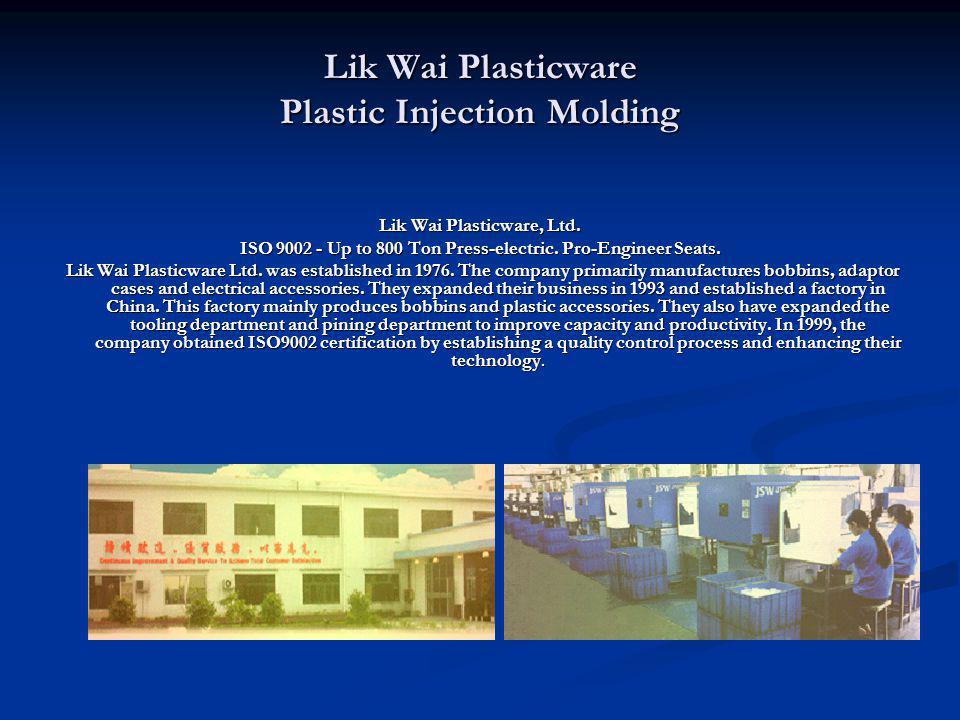 Lik Wai Plasticware Plastic Injection Molding Lik Wai Plasticware, Ltd. ISO 9002 - Up to 800 Ton Press-electric. Pro-Engineer Seats. Lik Wai Plasticwa