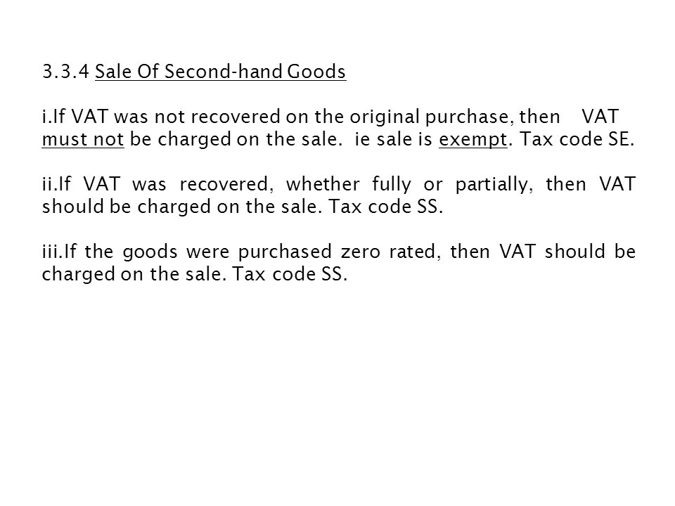 3.3.4 Sale Of Second-hand Goods i.If VAT was not recovered on the original purchase, then VAT must not be charged on the sale. ie sale is exempt. Tax