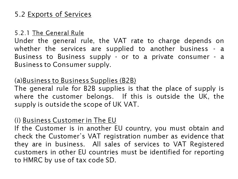 5.2 Exports of Services 5.2.1 The General Rule Under the general rule, the VAT rate to charge depends on whether the services are supplied to another
