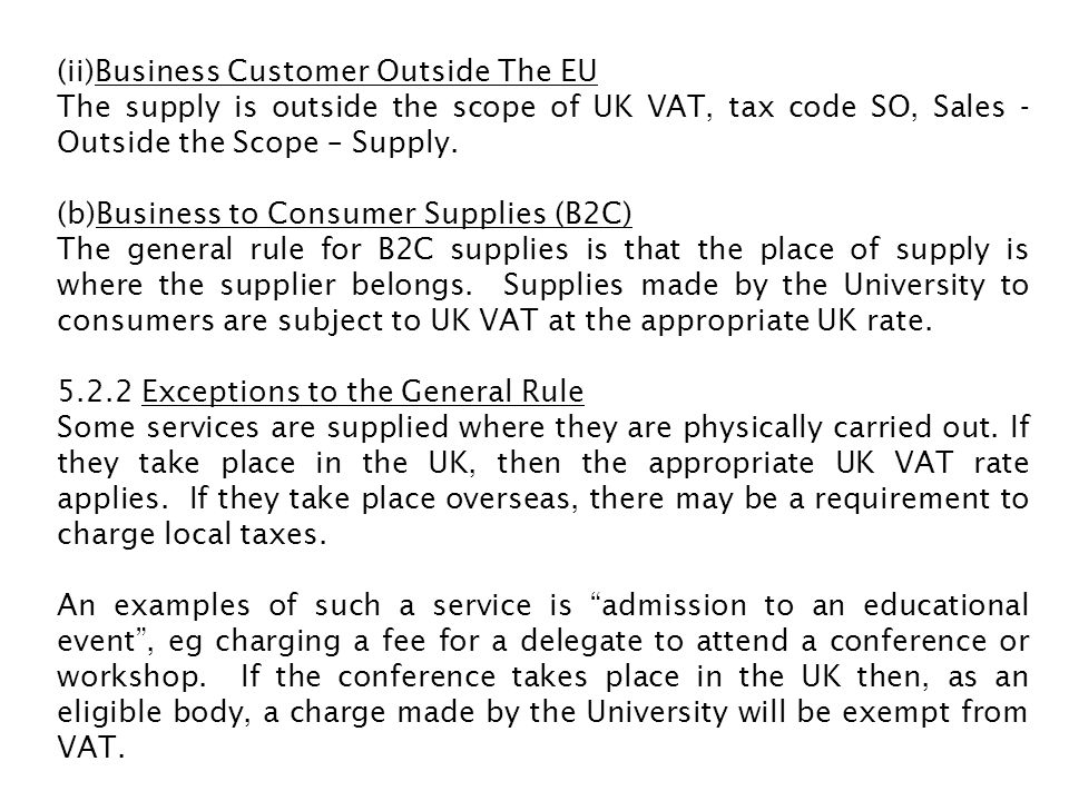 (ii)Business Customer Outside The EU The supply is outside the scope of UK VAT, tax code SO, Sales - Outside the Scope – Supply. (b)Business to Consum