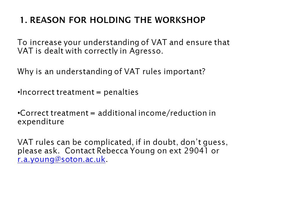 1. REASON FOR HOLDING THE WORKSHOP To increase your understanding of VAT and ensure that VAT is dealt with correctly in Agresso. Why is an understandi
