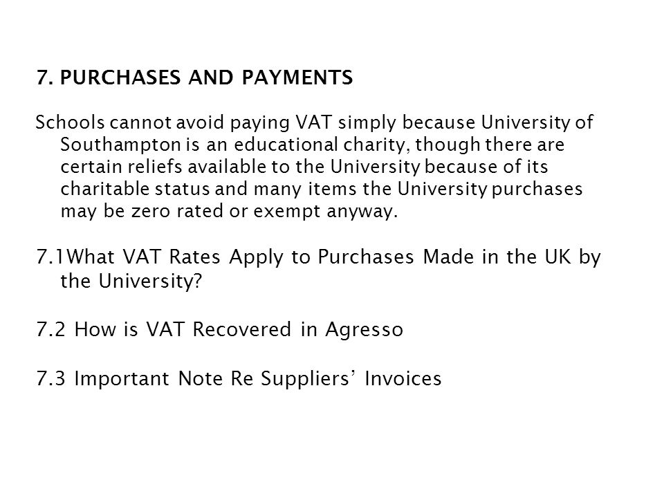 7. PURCHASES AND PAYMENTS Schools cannot avoid paying VAT simply because University of Southampton is an educational charity, though there are certain