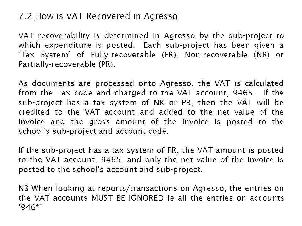 7.2 How is VAT Recovered in Agresso VAT recoverability is determined in Agresso by the sub-project to which expenditure is posted. Each sub-project ha