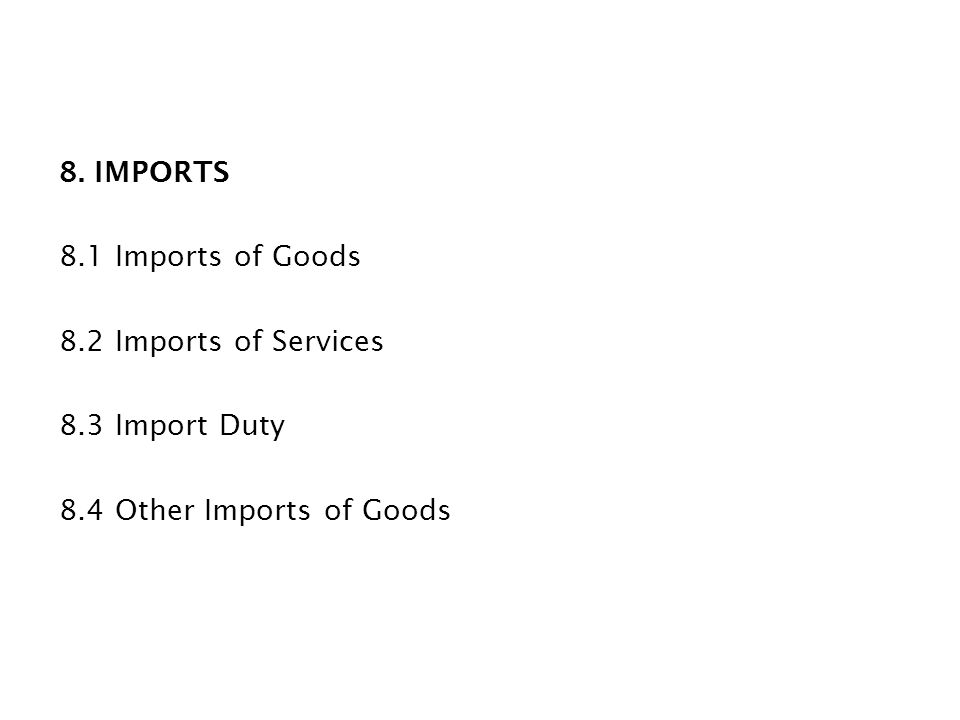 8. IMPORTS 8.1 Imports of Goods 8.2 Imports of Services 8.3 Import Duty 8.4 Other Imports of Goods