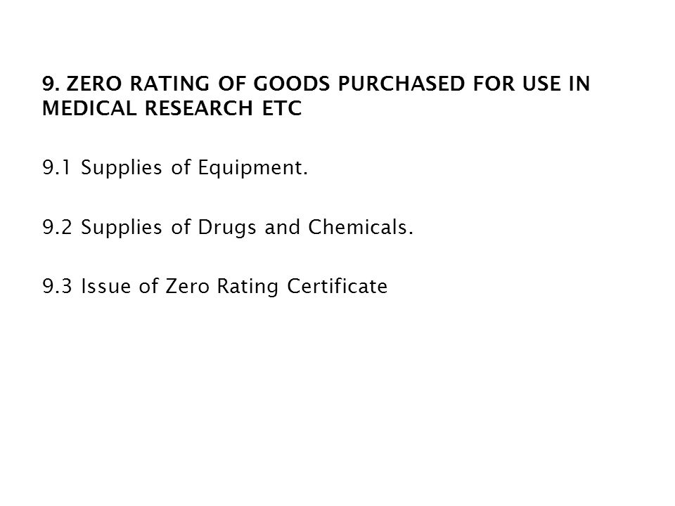 9. ZERO RATING OF GOODS PURCHASED FOR USE IN MEDICAL RESEARCH ETC 9.1 Supplies of Equipment. 9.2 Supplies of Drugs and Chemicals. 9.3 Issue of Zero Ra