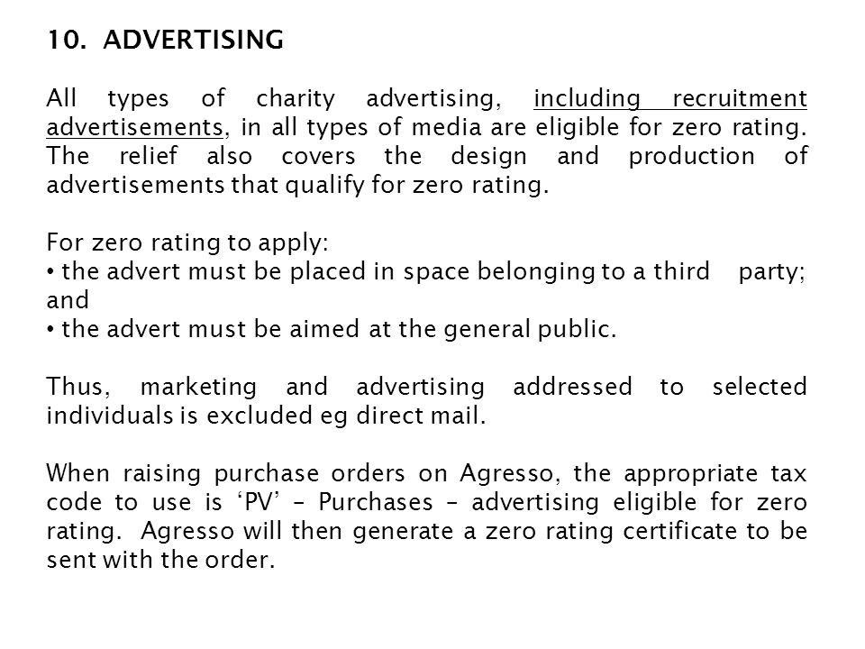 10. ADVERTISING All types of charity advertising, including recruitment advertisements, in all types of media are eligible for zero rating. The relief