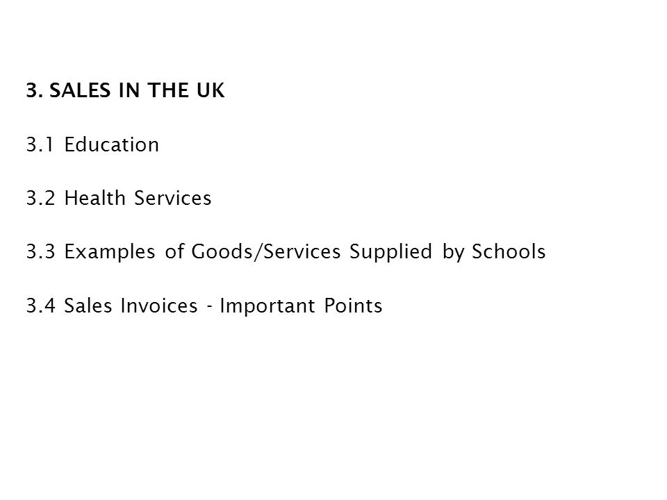 3. SALES IN THE UK 3.1 Education 3.2 Health Services 3.3 Examples of Goods/Services Supplied by Schools 3.4 Sales Invoices - Important Points