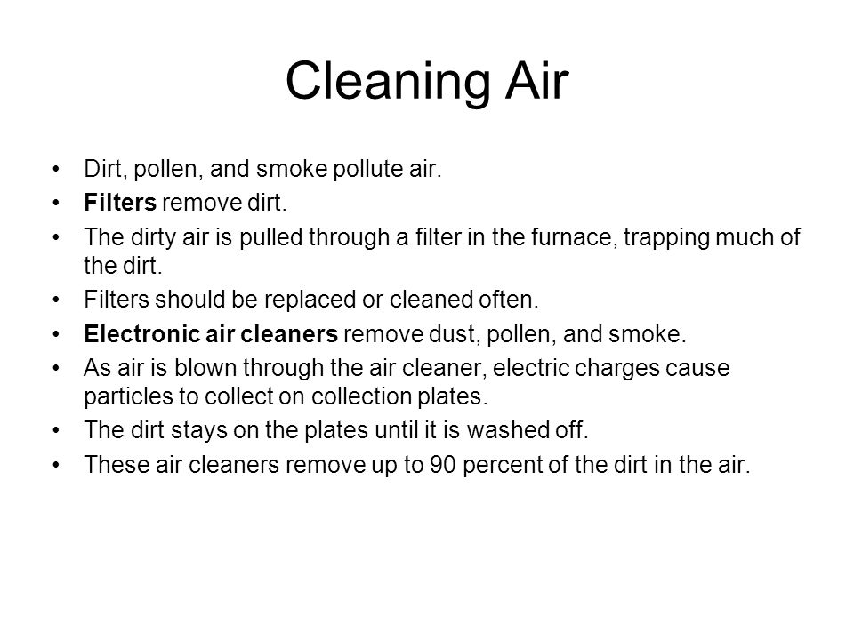 Cleaning Air Dirt, pollen, and smoke pollute air. Filters remove dirt. The dirty air is pulled through a filter in the furnace, trapping much of the d