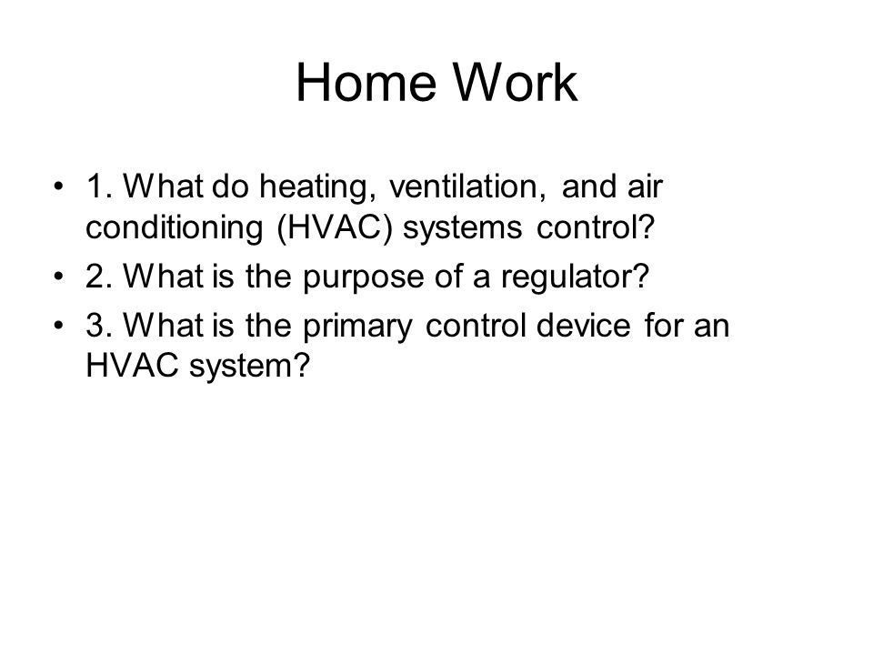 Home Work 1. What do heating, ventilation, and air conditioning (HVAC) systems control? 2. What is the purpose of a regulator? 3. What is the primary