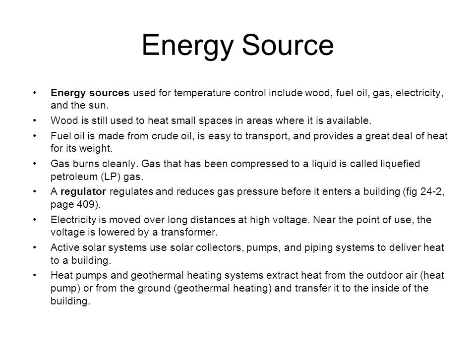 Energy Source Energy sources used for temperature control include wood, fuel oil, gas, electricity, and the sun. Wood is still used to heat small spac
