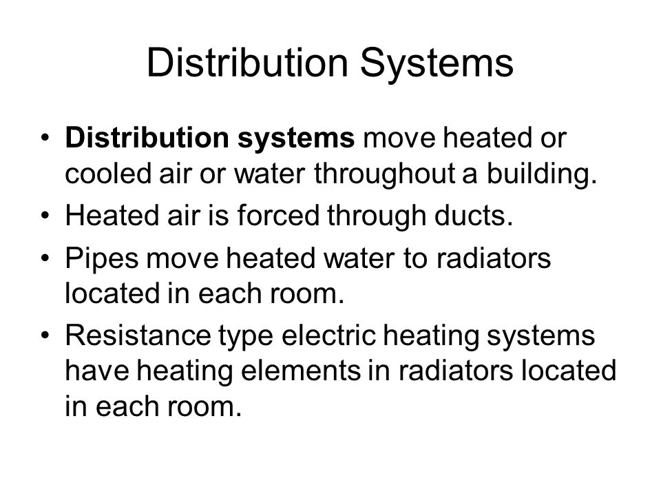 Distribution Systems Distribution systems move heated or cooled air or water throughout a building. Heated air is forced through ducts. Pipes move hea