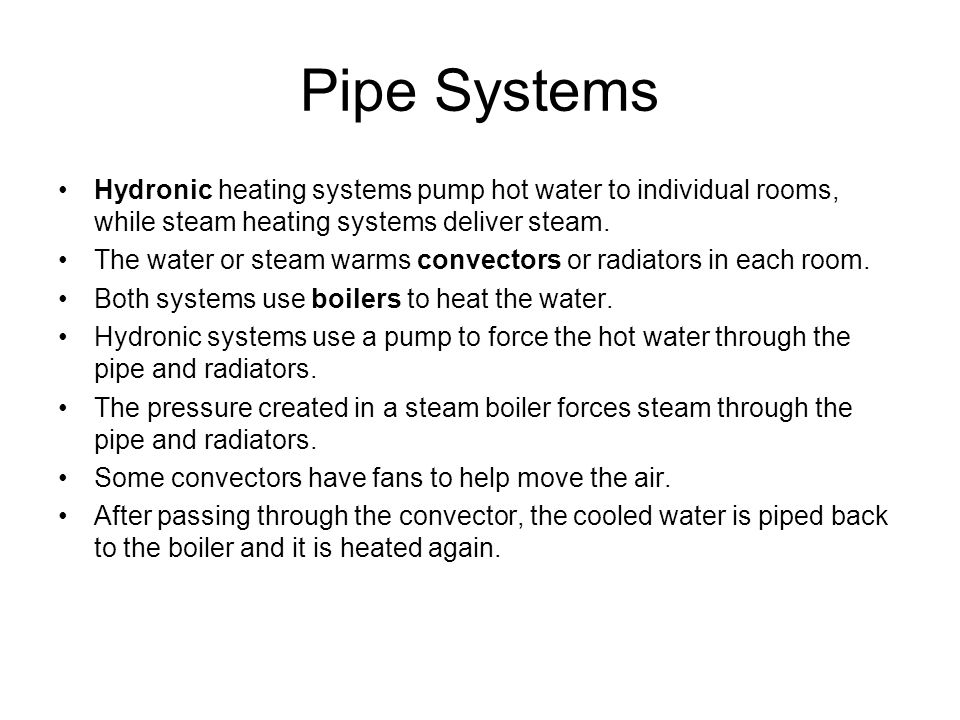 Pipe Systems Hydronic heating systems pump hot water to individual rooms, while steam heating systems deliver steam. The water or steam warms convecto