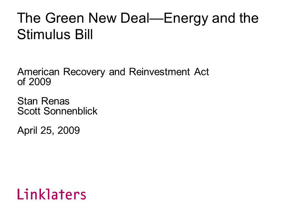 The Green New DealEnergy and the Stimulus Bill American Recovery and Reinvestment Act of 2009 Stan Renas Scott Sonnenblick April 25, 2009