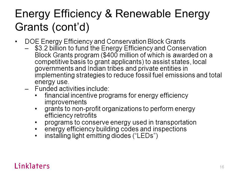 16 Energy Efficiency & Renewable Energy Grants (contd) DOE Energy Efficiency and Conservation Block Grants –$3.2 billion to fund the Energy Efficiency