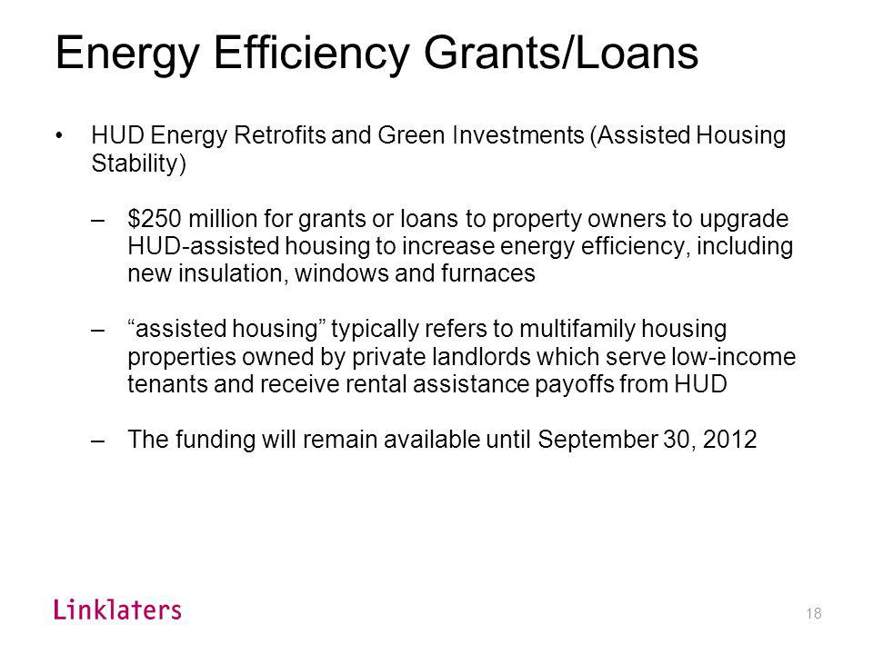 18 Energy Efficiency Grants/Loans HUD Energy Retrofits and Green Investments (Assisted Housing Stability) –$250 million for grants or loans to propert