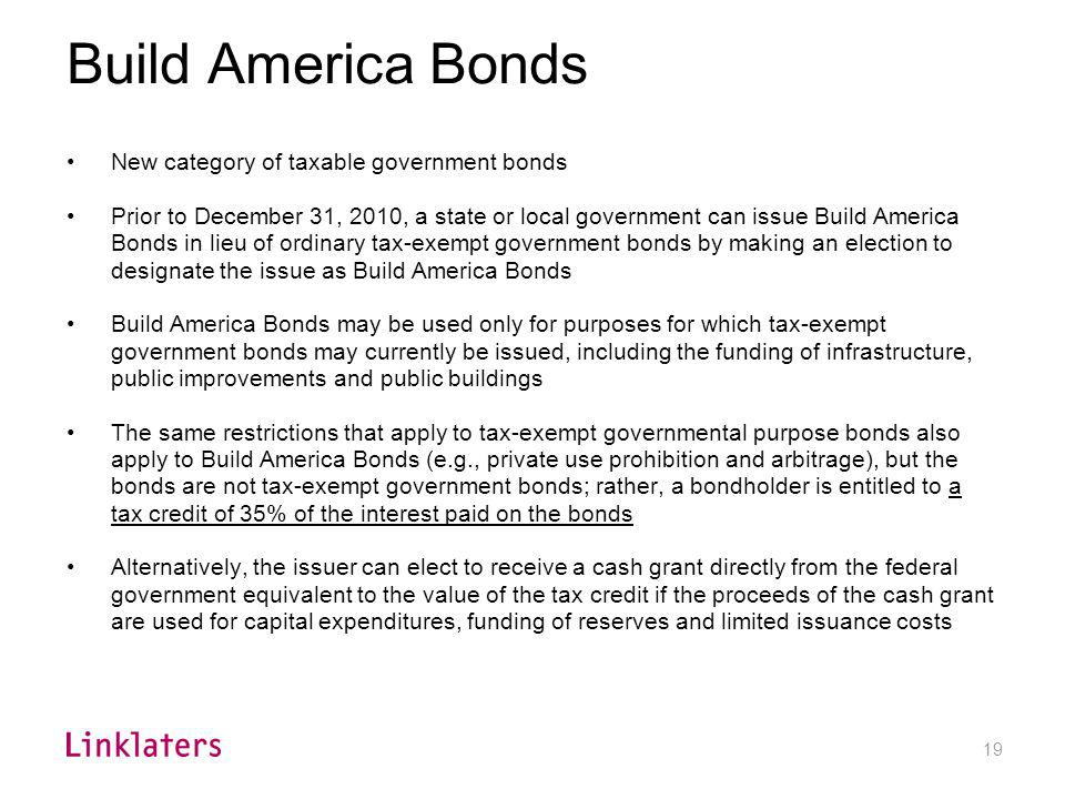 19 Build America Bonds New category of taxable government bonds Prior to December 31, 2010, a state or local government can issue Build America Bonds