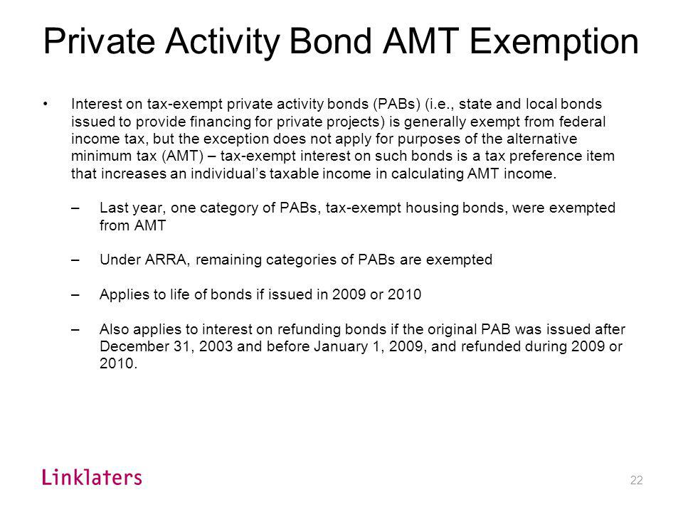 22 Private Activity Bond AMT Exemption Interest on tax-exempt private activity bonds (PABs) (i.e., state and local bonds issued to provide financing f