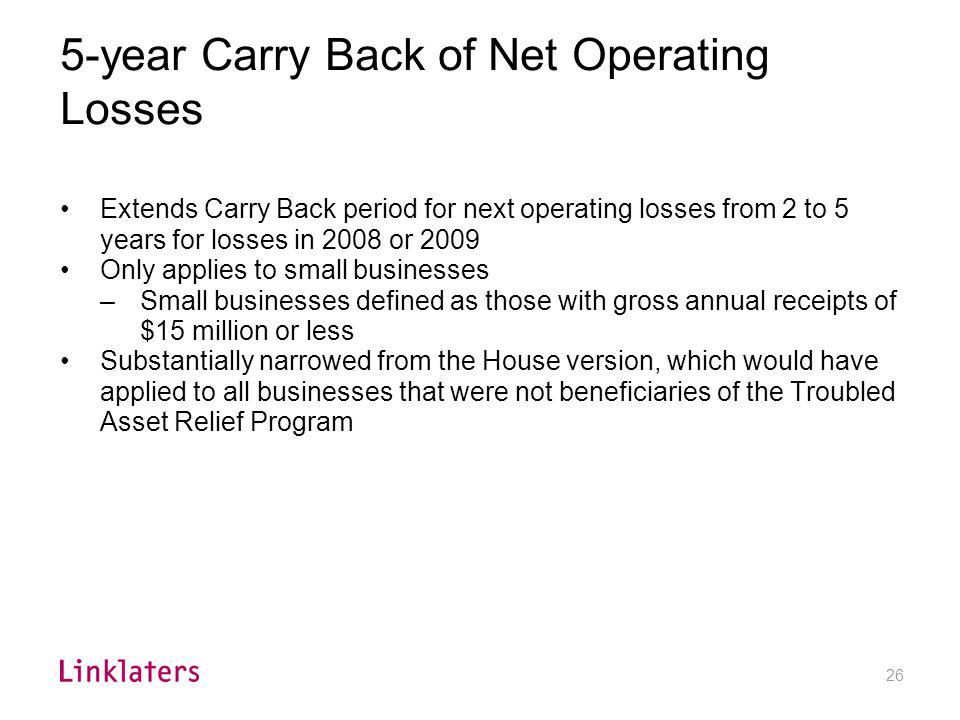 26 5-year Carry Back of Net Operating Losses Extends Carry Back period for next operating losses from 2 to 5 years for losses in 2008 or 2009 Only app