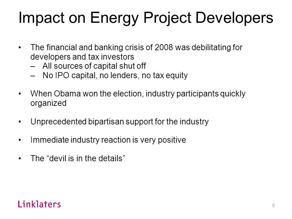 6 Impact on Energy Project Developers The financial and banking crisis of 2008 was debilitating for developers and tax investors –All sources of capit