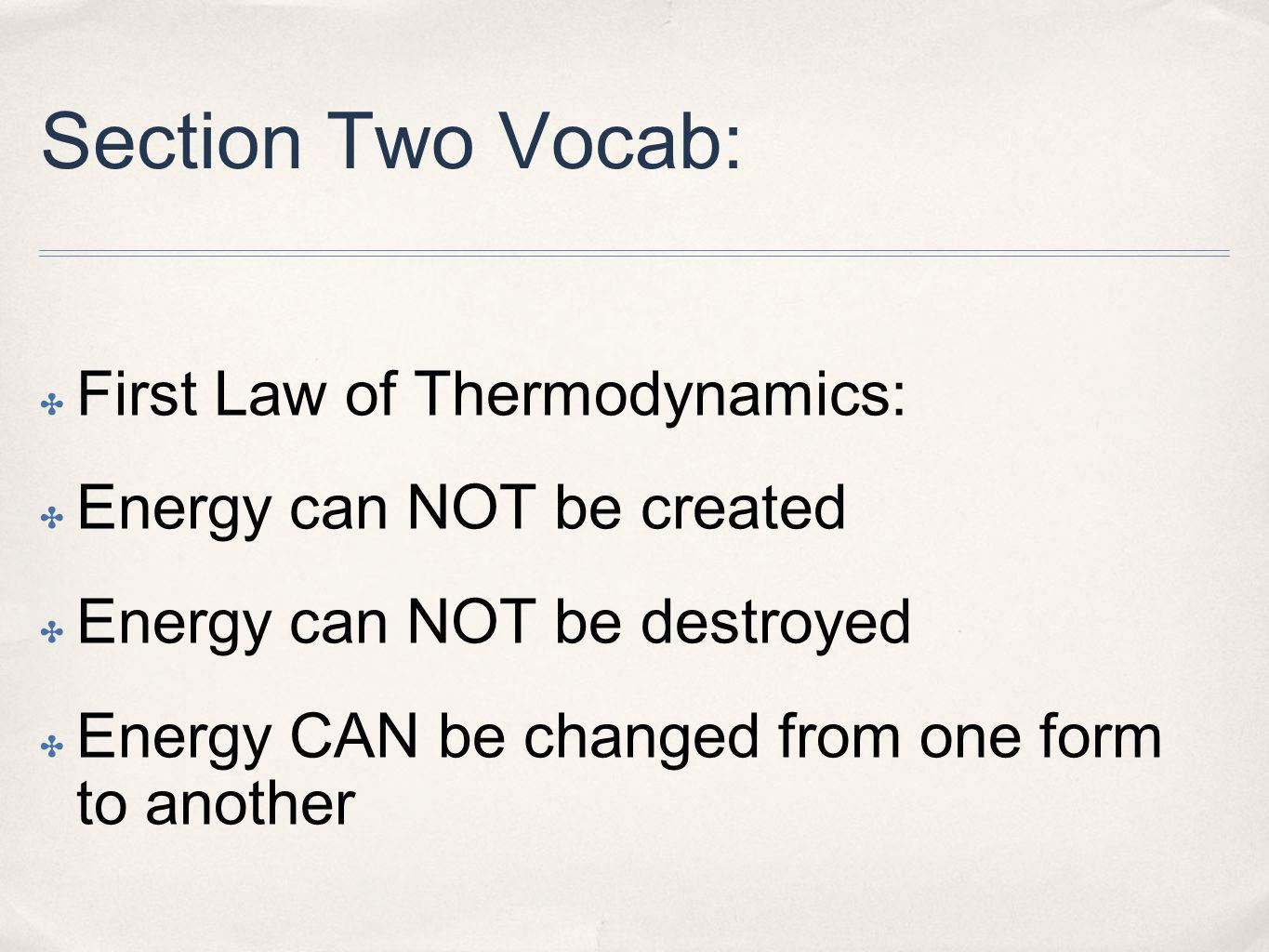 Section Two Vocab: First Law of Thermodynamics: Energy can NOT be created Energy can NOT be destroyed Energy CAN be changed from one form to another